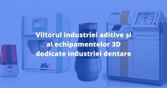 Viitorul industriei aditive și al echipamentelor 3D dedicate industriei dentare